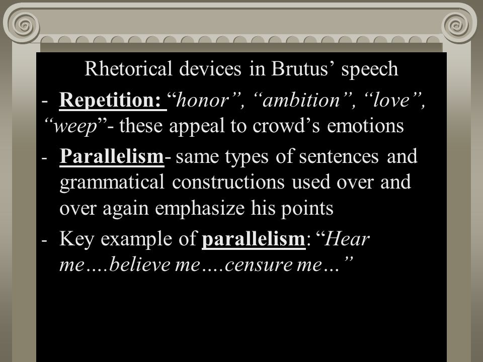 """Act II, Scene i Rhetorical devices in Brutus' speech - Repetition: """"honor"""", """"ambition"""", """"love"""", """"weep""""- these appeal to crowd's emotions - Parallelism"""