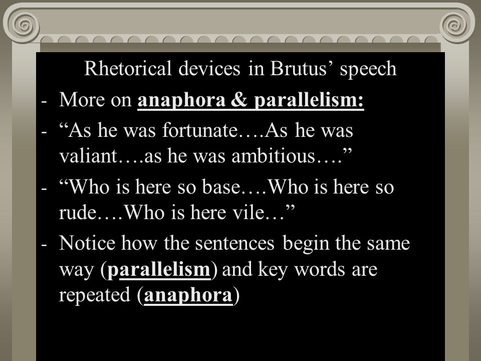 """Act II, Scene i Rhetorical devices in Brutus' speech - More on anaphora & parallelism: - """"As he was fortunate….As he was valiant….as he was ambitious…"""