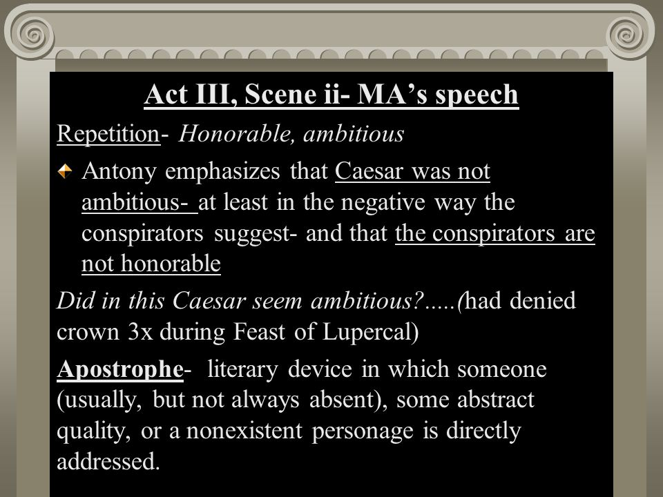 Act II, Scene i Act III, Scene ii- MA's speech Repetition- Honorable, ambitious Antony emphasizes that Caesar was not ambitious- at least in the negat