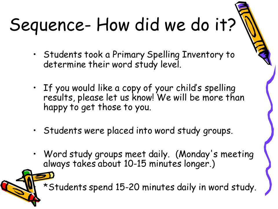 Sequence- How did we do it? Students took a Primary Spelling Inventory to determine their word study level. If you would like a copy of your child's s