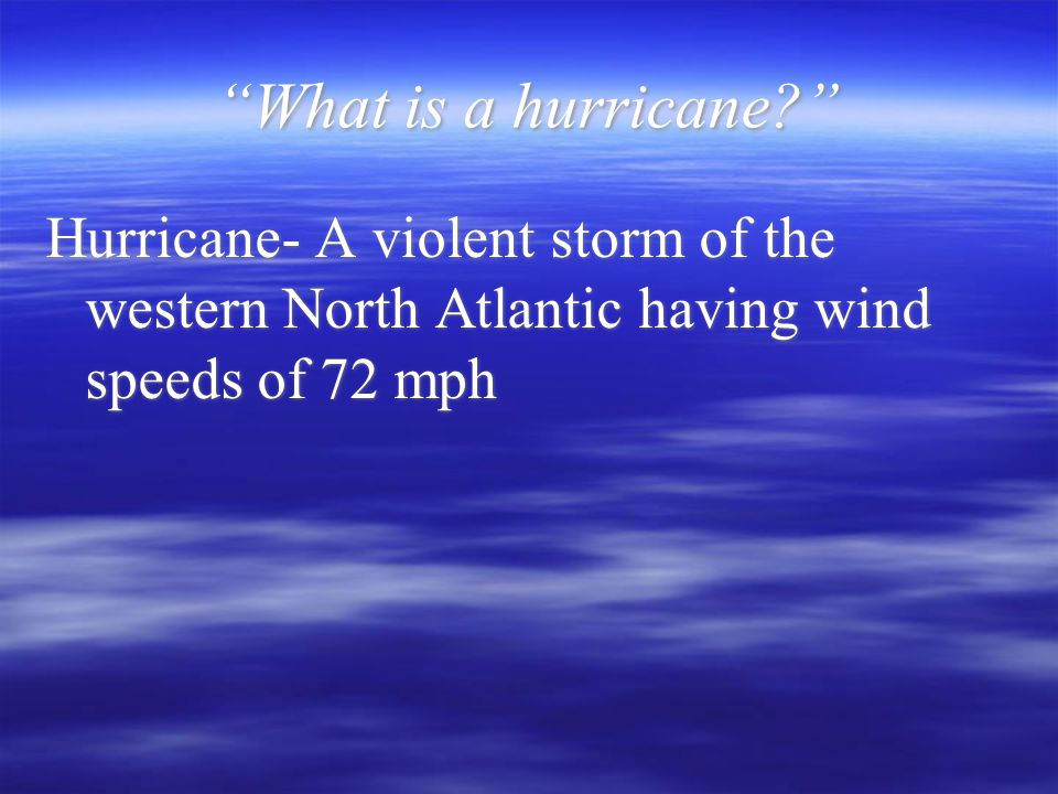 """What is a hurricane?"" Hurricane- A violent storm of the western North Atlantic having wind speeds of 72 mph"