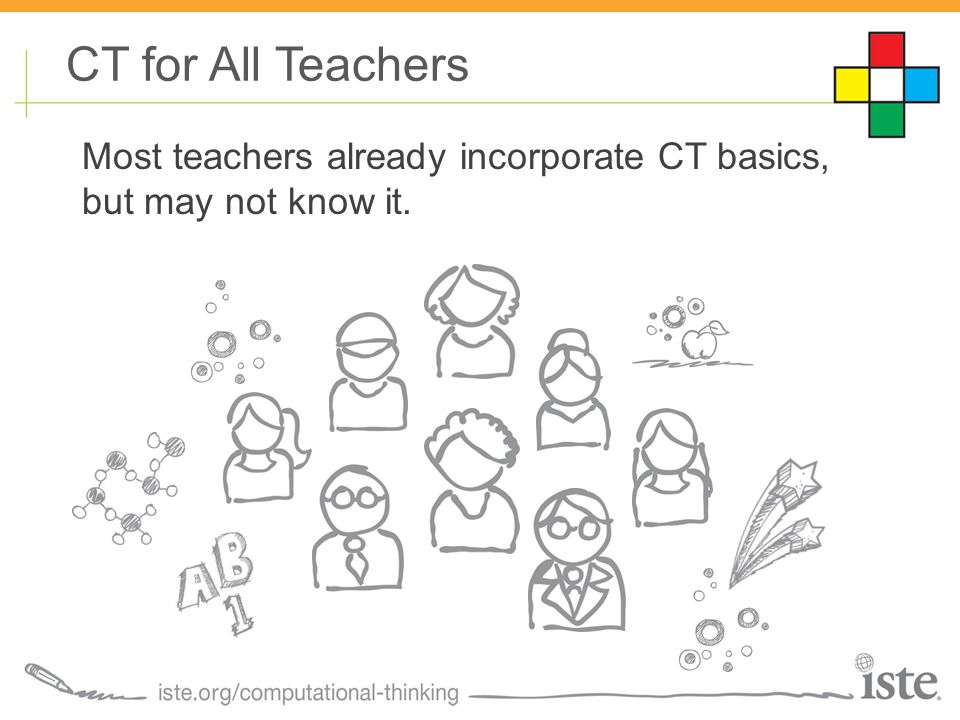 CT for All Teachers Most teachers already incorporate CT basics, but may not know it.
