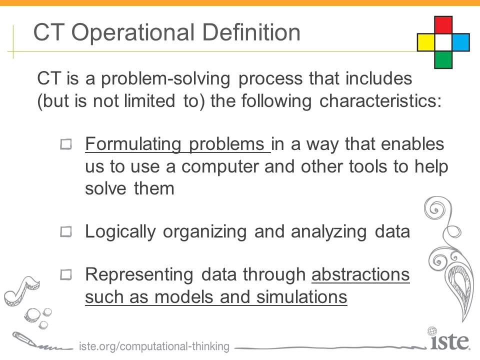 CT is a problem-solving process that includes (but is not limited to) the following characteristics: Formulating problems in a way that enables us to use a computer and other tools to help solve them Logically organizing and analyzing data Representing data through abstractions such as models and simulations CT Operational Definition