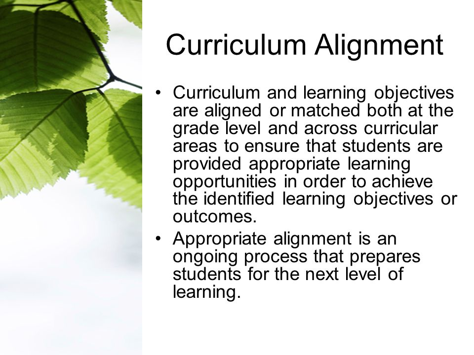 Curriculum Alignment Curriculum and learning objectives are aligned or matched both at the grade level and across curricular areas to ensure that students are provided appropriate learning opportunities in order to achieve the identified learning objectives or outcomes.