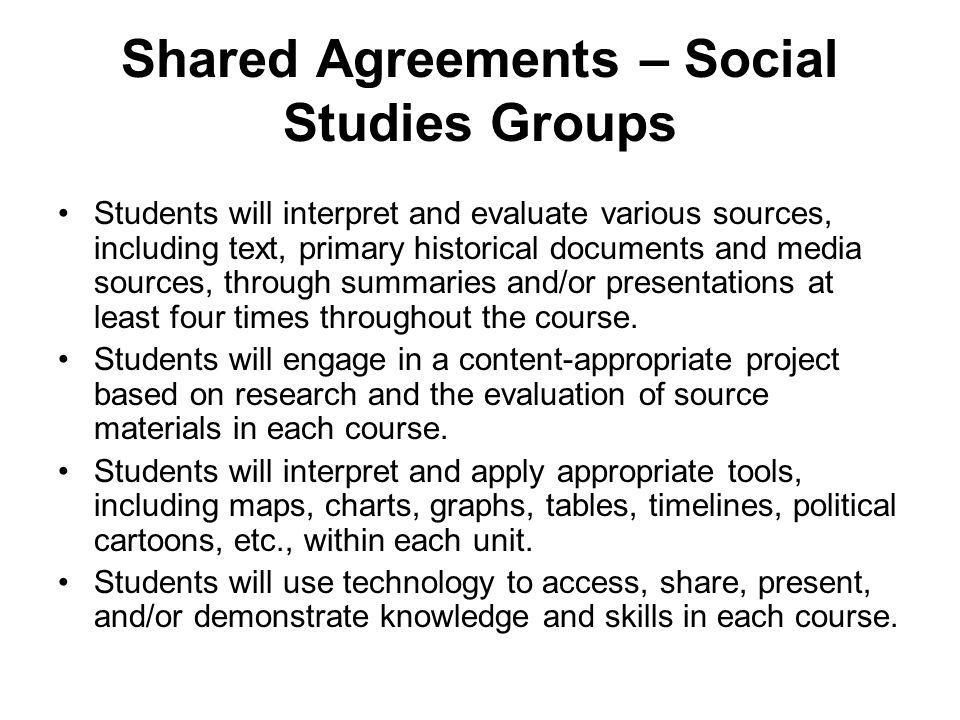Shared Agreements – Social Studies Groups Students will interpret and evaluate various sources, including text, primary historical documents and media sources, through summaries and/or presentations at least four times throughout the course.