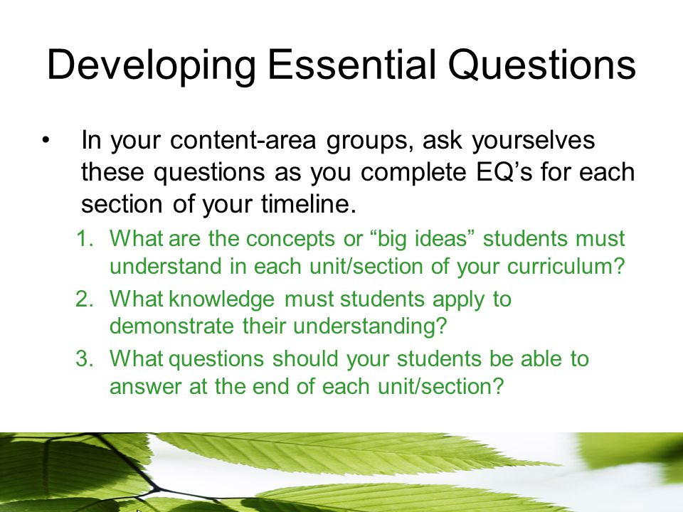 Developing Essential Questions In your content-area groups, ask yourselves these questions as you complete EQ's for each section of your timeline.