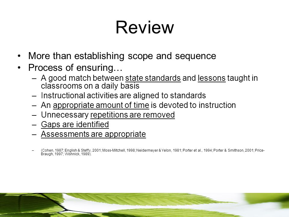 Review More than establishing scope and sequence Process of ensuring… –A good match between state standards and lessons taught in classrooms on a daily basis –Instructional activities are aligned to standards –An appropriate amount of time is devoted to instruction –Unnecessary repetitions are removed –Gaps are identified –Assessments are appropriate –(Cohen, 1987; English & Steffy, 2001; Moss-Mitchell, 1998; Neidermeyer & Yelon, 1981; Porter et al., 1994; Porter & Smithson, 2001; Price- Braugh, 1997; Wishnick, 1989).
