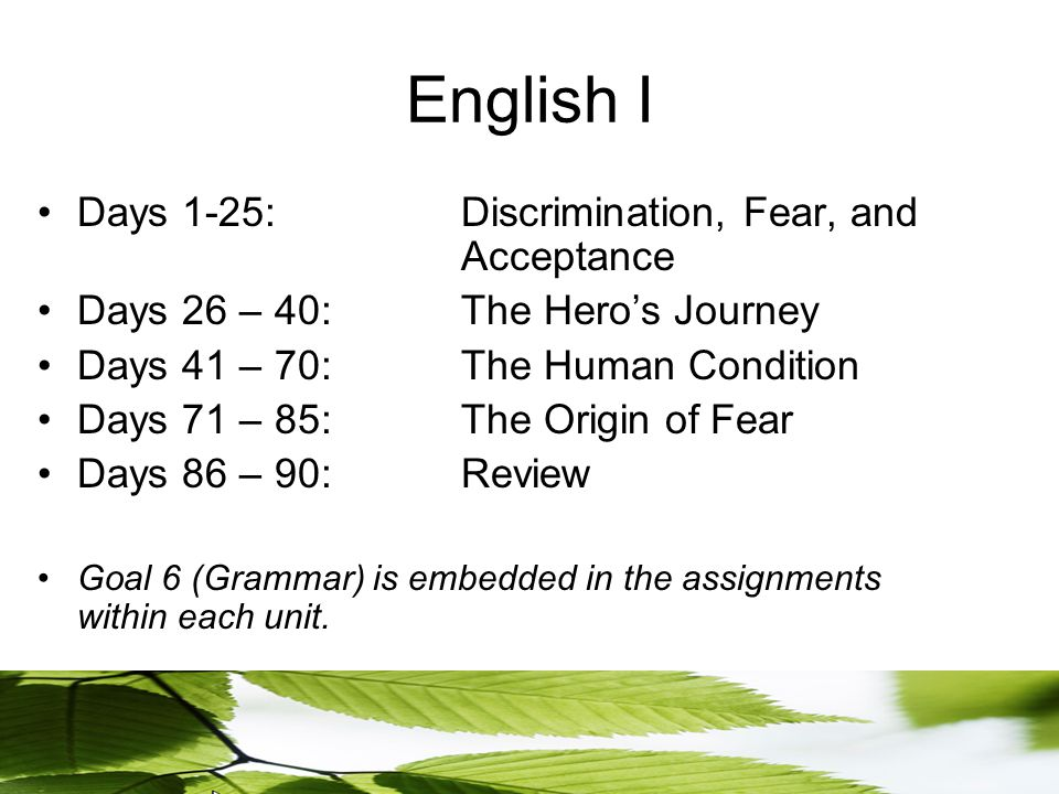 English I Days 1-25: Discrimination, Fear, and Acceptance Days 26 – 40: The Hero's Journey Days 41 – 70: The Human Condition Days 71 – 85: The Origin of Fear Days 86 – 90: Review Goal 6 (Grammar) is embedded in the assignments within each unit.