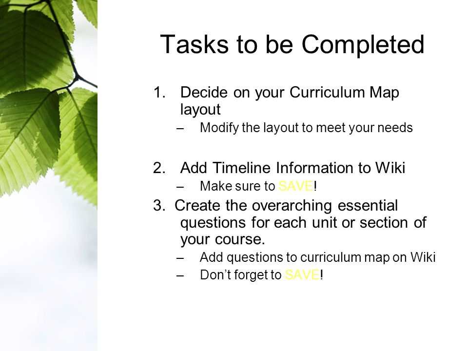 Tasks to be Completed 1.Decide on your Curriculum Map layout –Modify the layout to meet your needs 2.Add Timeline Information to Wiki –Make sure to SAVE.