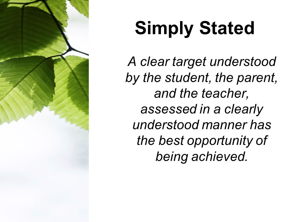 Simply Stated A clear target understood by the student, the parent, and the teacher, assessed in a clearly understood manner has the best opportunity of being achieved.