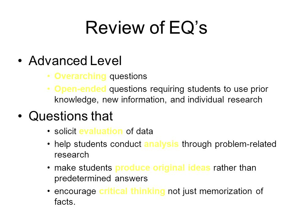 Review of EQ's Advanced Level Overarching questions Open-ended questions requiring students to use prior knowledge, new information, and individual research Questions that solicit evaluation of data help students conduct analysis through problem-related research make students produce original ideas rather than predetermined answers encourage critical thinking not just memorization of facts.