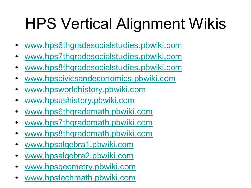 HPS Vertical Alignment Wikis www.hps6thgradesocialstudies.pbwiki.com www.hps7thgradesocialstudies.pbwiki.com www.hps8thgradesocialstudies.pbwiki.com www.hpscivicsandeconomics.pbwiki.com www.hpsworldhistory.pbwiki.com www.hpsushistory.pbwiki.com www.hps6thgrademath.pbwiki.com www.hps7thgrademath.pbwiki.com www.hps8thgrademath.pbwiki.com www.hpsalgebra1.pbwiki.com www.hpsalgebra2.pbwiki.com www.hpsgeometry.pbwiki.com www.hpstechmath.pbwiki.com