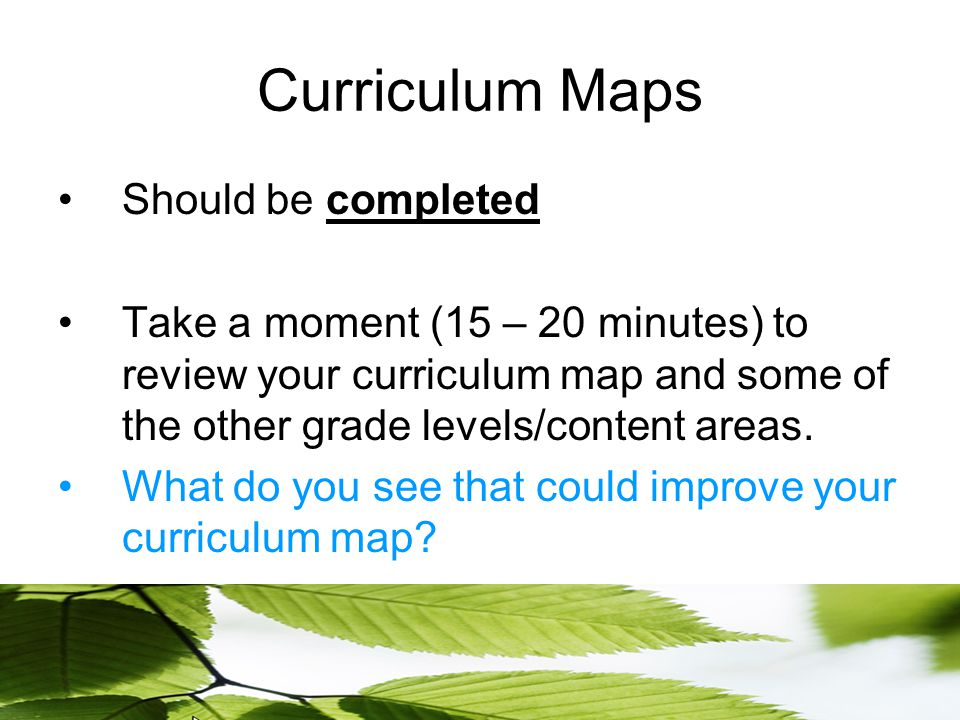 Curriculum Maps Should be completed Take a moment (15 – 20 minutes) to review your curriculum map and some of the other grade levels/content areas.