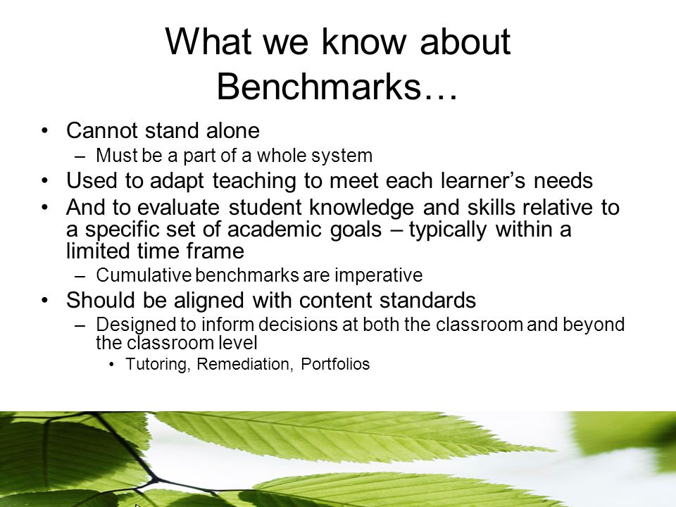 What we know about Benchmarks… Cannot stand alone –Must be a part of a whole system Used to adapt teaching to meet each learner's needs And to evaluate student knowledge and skills relative to a specific set of academic goals – typically within a limited time frame –Cumulative benchmarks are imperative Should be aligned with content standards –Designed to inform decisions at both the classroom and beyond the classroom level Tutoring, Remediation, Portfolios
