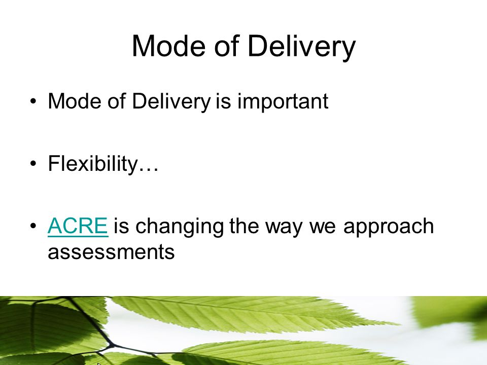 Mode of Delivery Mode of Delivery is important Flexibility… ACRE is changing the way we approach assessmentsACRE