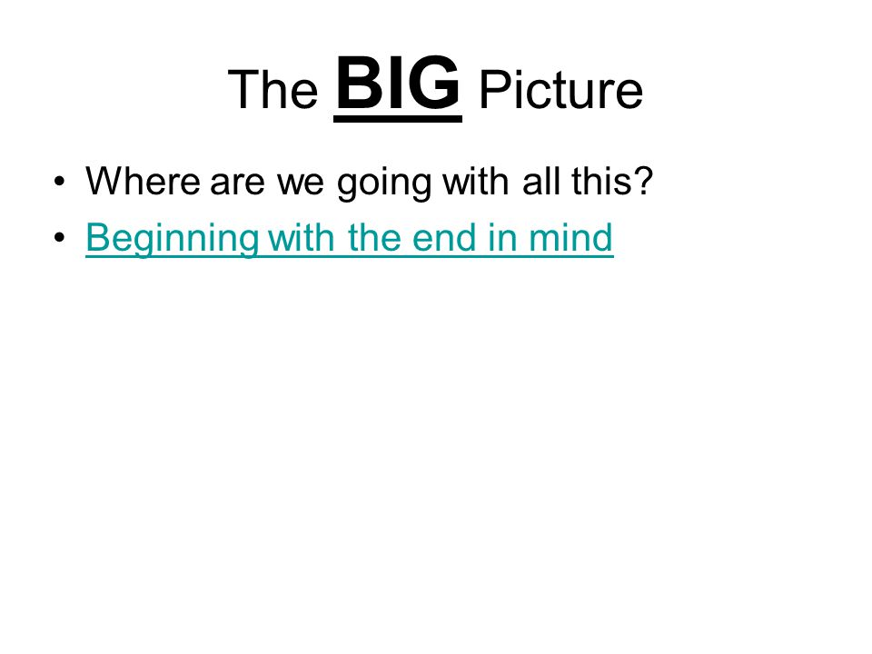 The BIG Picture Where are we going with all this Beginning with the end in mind