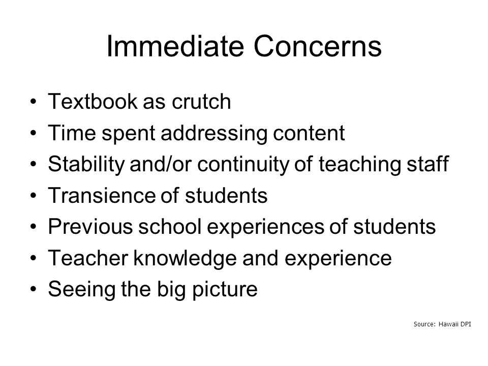 Source: Hawaii DPI Immediate Concerns Textbook as crutch Time spent addressing content Stability and/or continuity of teaching staff Transience of students Previous school experiences of students Teacher knowledge and experience Seeing the big picture