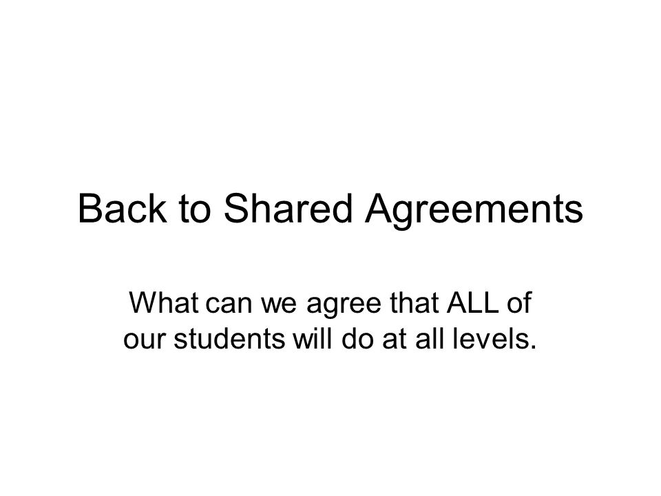 Back to Shared Agreements What can we agree that ALL of our students will do at all levels.