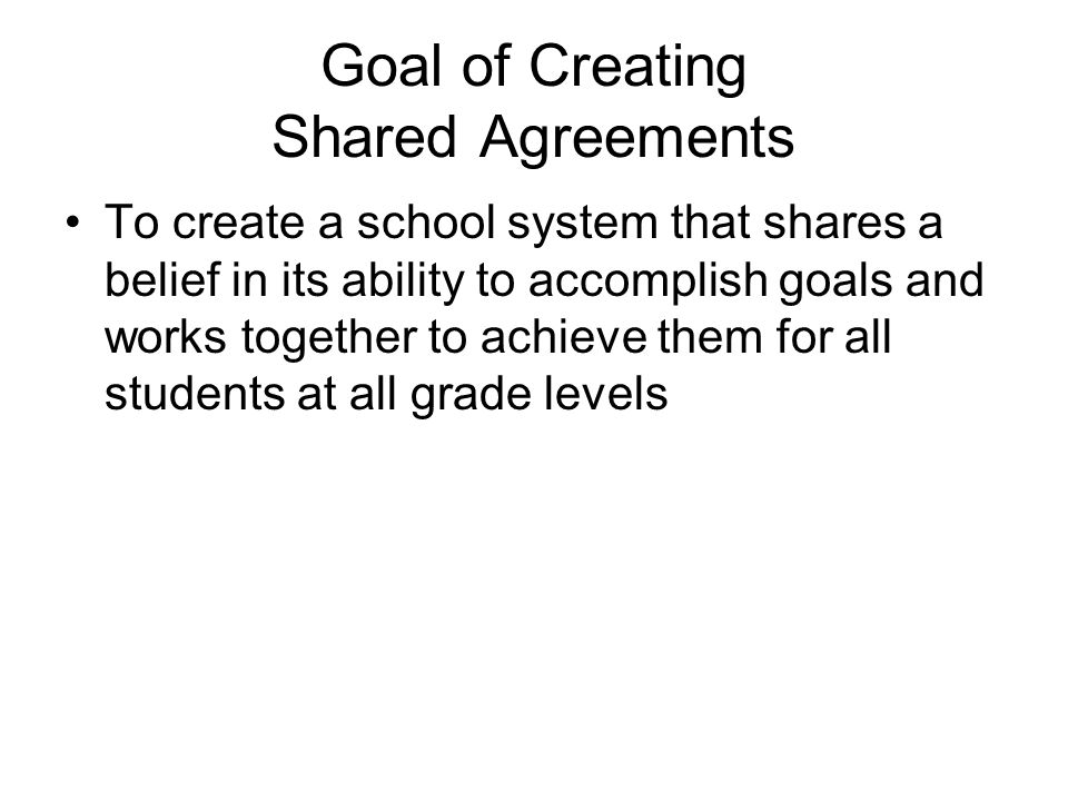 Goal of Creating Shared Agreements To create a school system that shares a belief in its ability to accomplish goals and works together to achieve them for all students at all grade levels