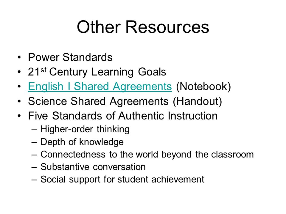 Other Resources Power Standards 21 st Century Learning Goals English I Shared Agreements (Notebook)English I Shared Agreements Science Shared Agreements (Handout) Five Standards of Authentic Instruction –Higher-order thinking –Depth of knowledge –Connectedness to the world beyond the classroom –Substantive conversation –Social support for student achievement