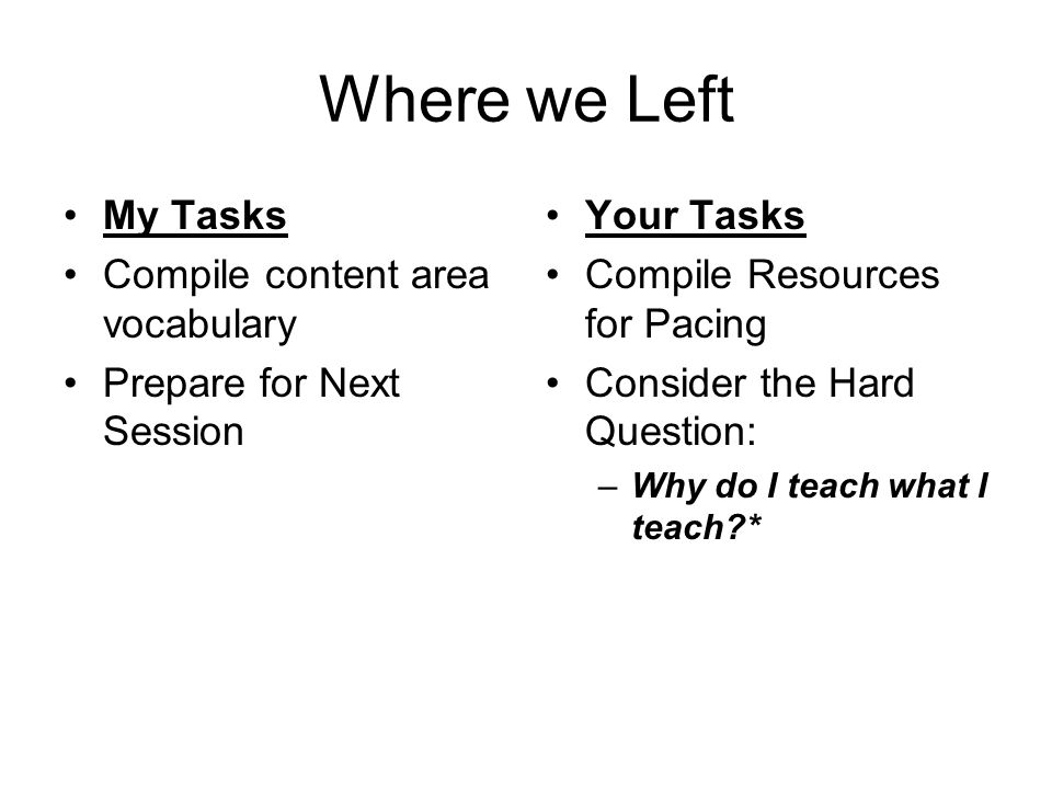Where we Left My Tasks Compile content area vocabulary Prepare for Next Session Your Tasks Compile Resources for Pacing Consider the Hard Question: –Why do I teach what I teach *