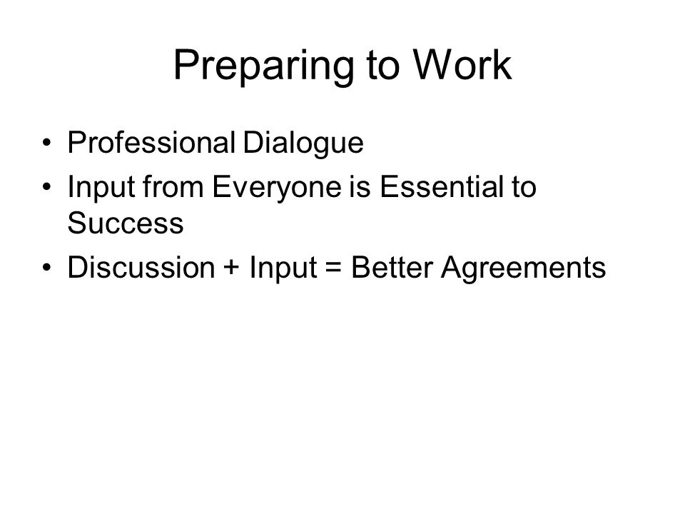 Preparing to Work Professional Dialogue Input from Everyone is Essential to Success Discussion + Input = Better Agreements