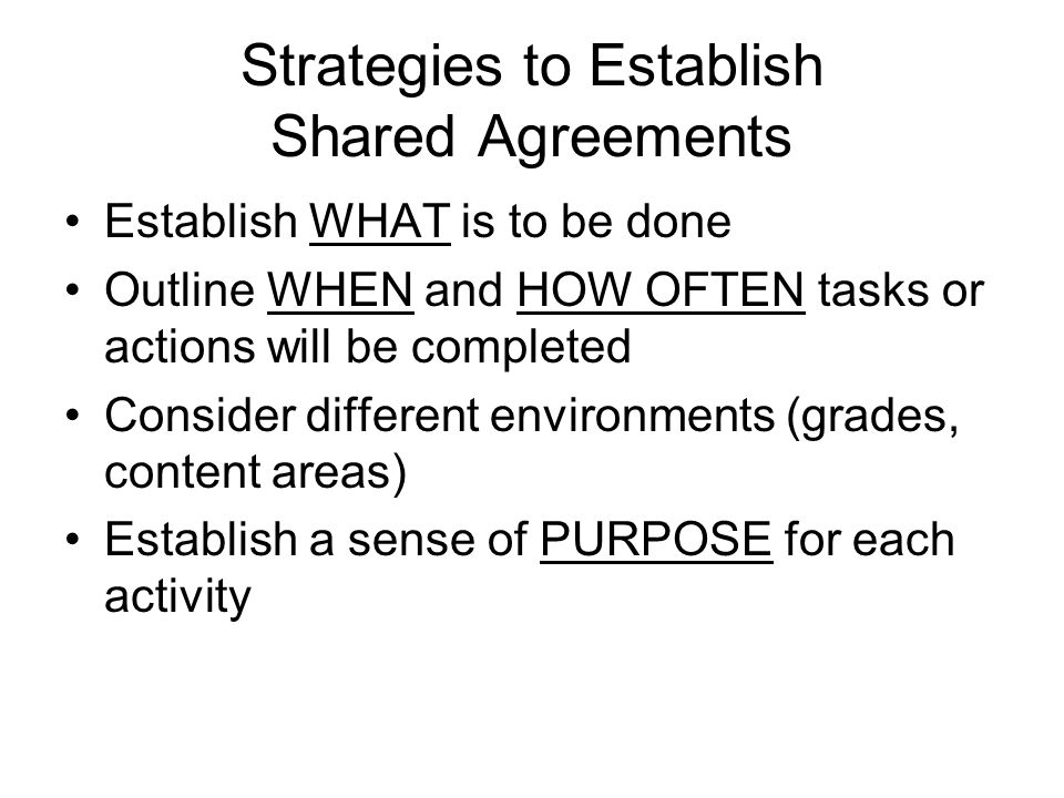 Strategies to Establish Shared Agreements Establish WHAT is to be done Outline WHEN and HOW OFTEN tasks or actions will be completed Consider different environments (grades, content areas) Establish a sense of PURPOSE for each activity
