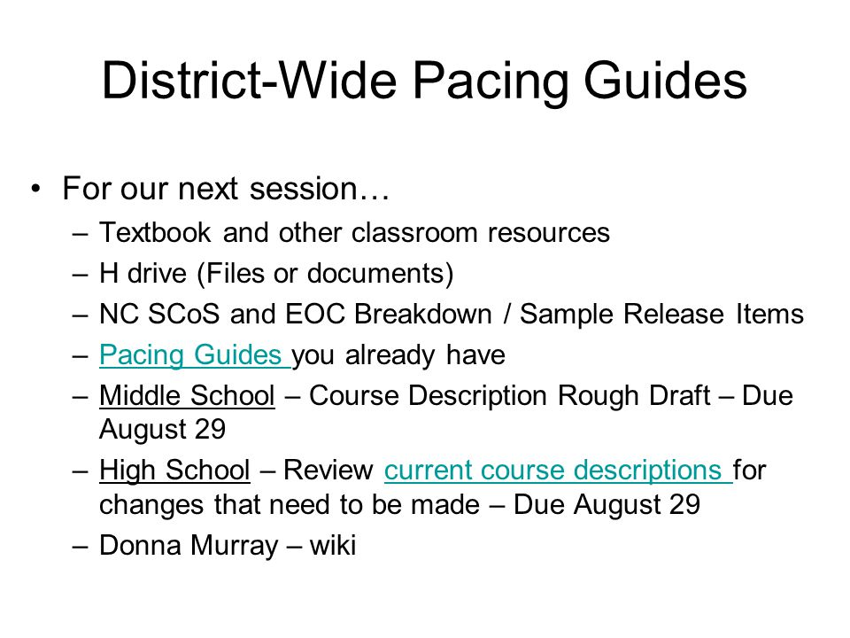 District-Wide Pacing Guides For our next session… –Textbook and other classroom resources –H drive (Files or documents) –NC SCoS and EOC Breakdown / Sample Release Items –Pacing Guides you already havePacing Guides –Middle School – Course Description Rough Draft – Due August 29 –High School – Review current course descriptions for changes that need to be made – Due August 29current course descriptions –Donna Murray – wiki
