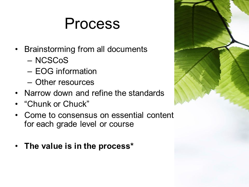 Process Brainstorming from all documents –NCSCoS –EOG information –Other resources Narrow down and refine the standards Chunk or Chuck Come to consensus on essential content for each grade level or course The value is in the process*