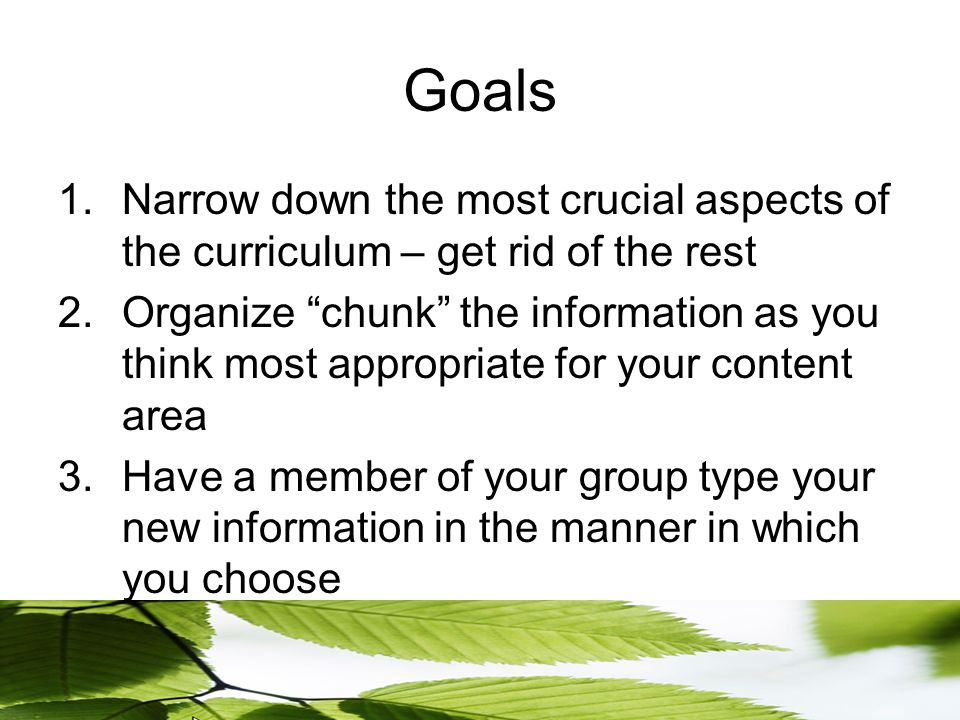 Goals 1.Narrow down the most crucial aspects of the curriculum – get rid of the rest 2.Organize chunk the information as you think most appropriate for your content area 3.Have a member of your group type your new information in the manner in which you choose