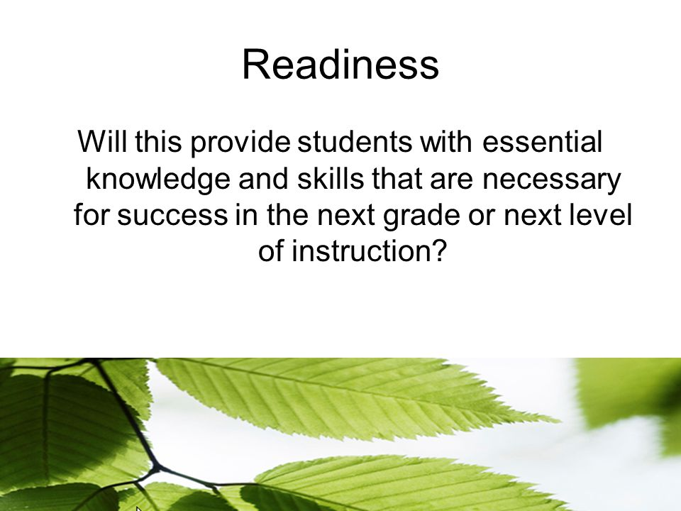 Readiness Will this provide students with essential knowledge and skills that are necessary for success in the next grade or next level of instruction
