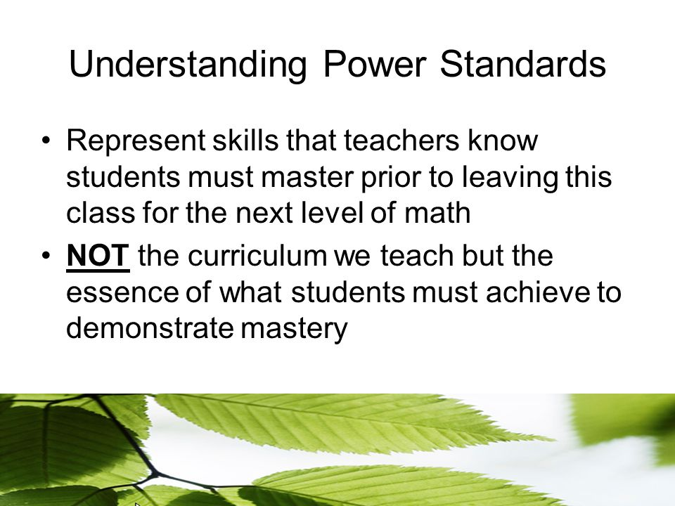 Understanding Power Standards Represent skills that teachers know students must master prior to leaving this class for the next level of math NOT the curriculum we teach but the essence of what students must achieve to demonstrate mastery