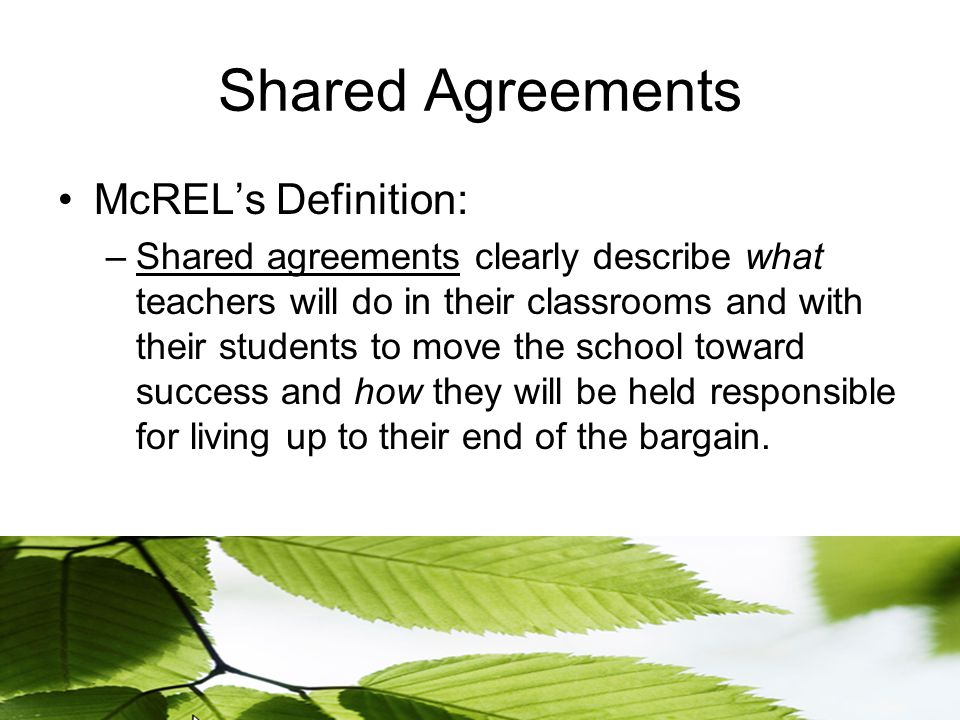 Shared Agreements McREL's Definition: –Shared agreements clearly describe what teachers will do in their classrooms and with their students to move the school toward success and how they will be held responsible for living up to their end of the bargain.