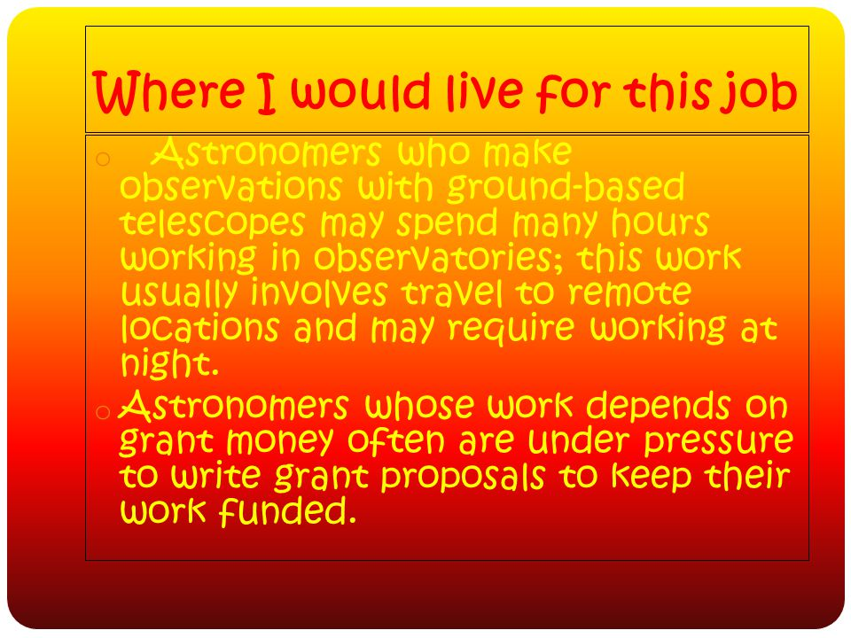 Where I would live for this job o Astronomers who make observations with ground-based telescopes may spend many hours working in observatories; this work usually involves travel to remote locations and may require working at night.