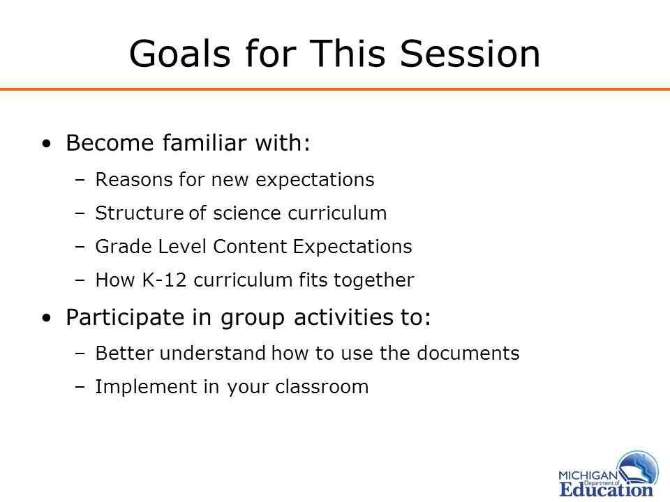 Goals for This Session Become familiar with: –Reasons for new expectations –Structure of science curriculum –Grade Level Content Expectations –How K-12 curriculum fits together Participate in group activities to: –Better understand how to use the documents –Implement in your classroom