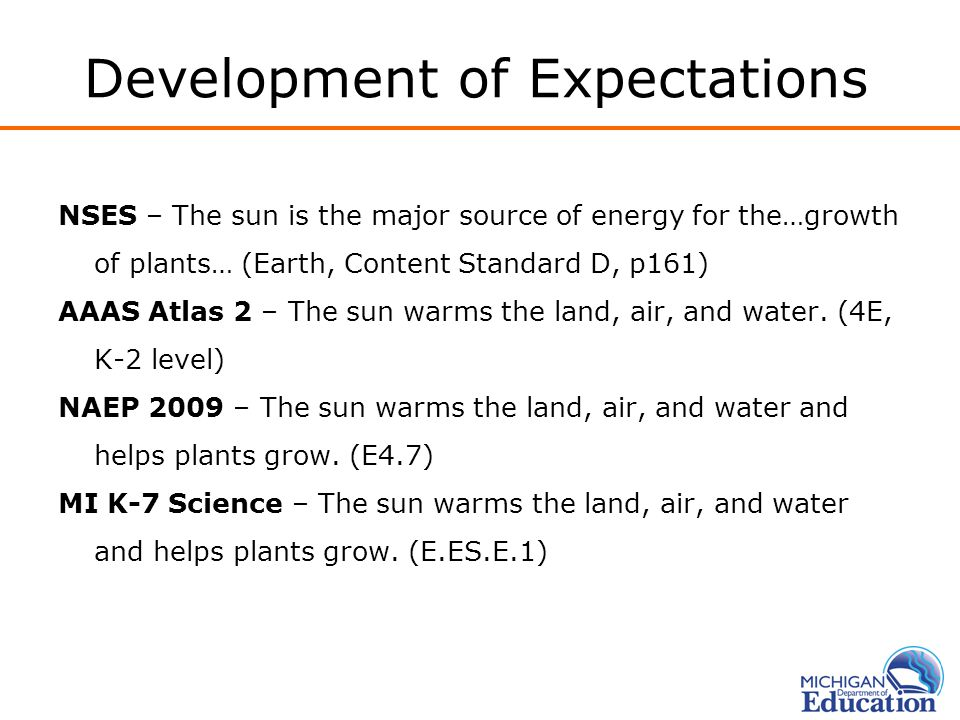 Development of Expectations NSES – The sun is the major source of energy for the…growth of plants… (Earth, Content Standard D, p161) AAAS Atlas 2 – Th