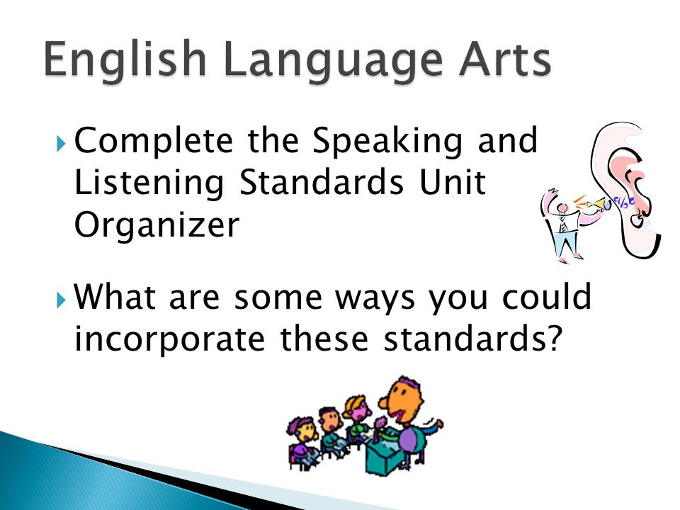  Complete the Speaking and Listening Standards Unit Organizer  What are some ways you could incorporate these standards