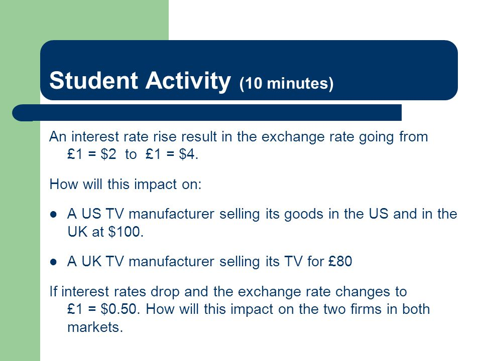 Student Activity (10 minutes) An interest rate rise result in the exchange rate going from £1 = $2 to £1 = $4. How will this impact on: A US TV manufa
