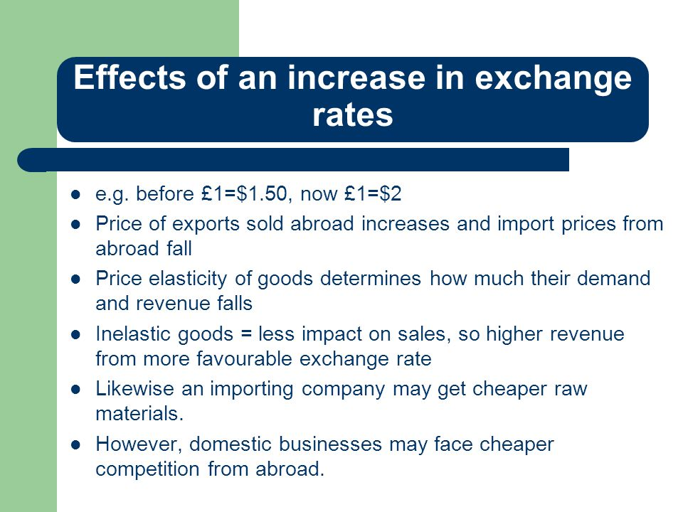 Effects of an increase in exchange rates e.g. before £1=$1.50, now £1=$2 Price of exports sold abroad increases and import prices from abroad fall Pri