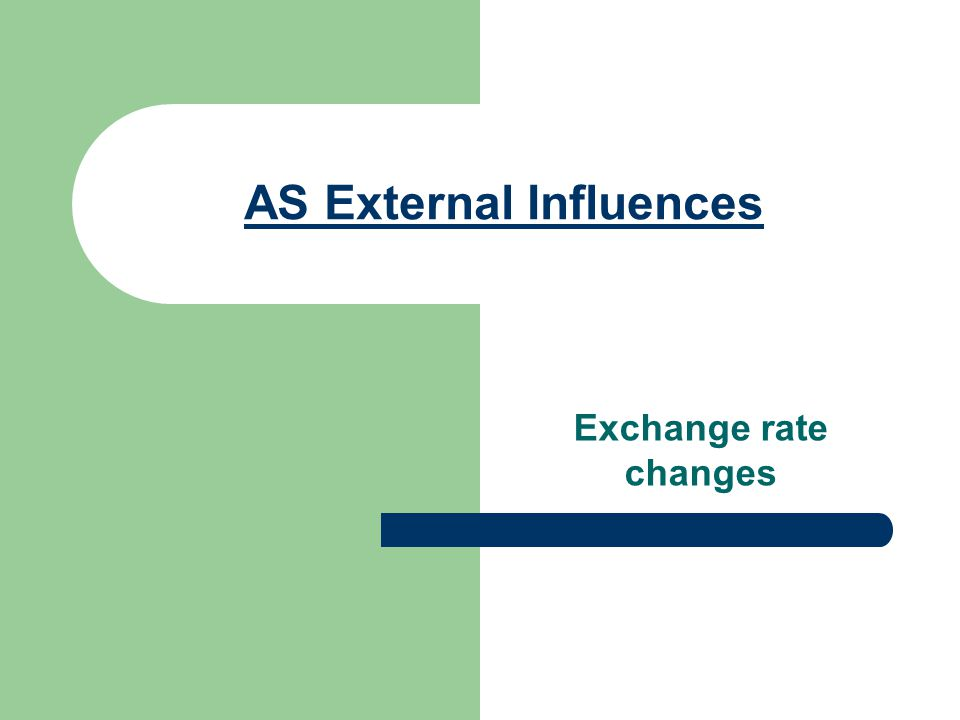 AS External Influences Exchange rate changes