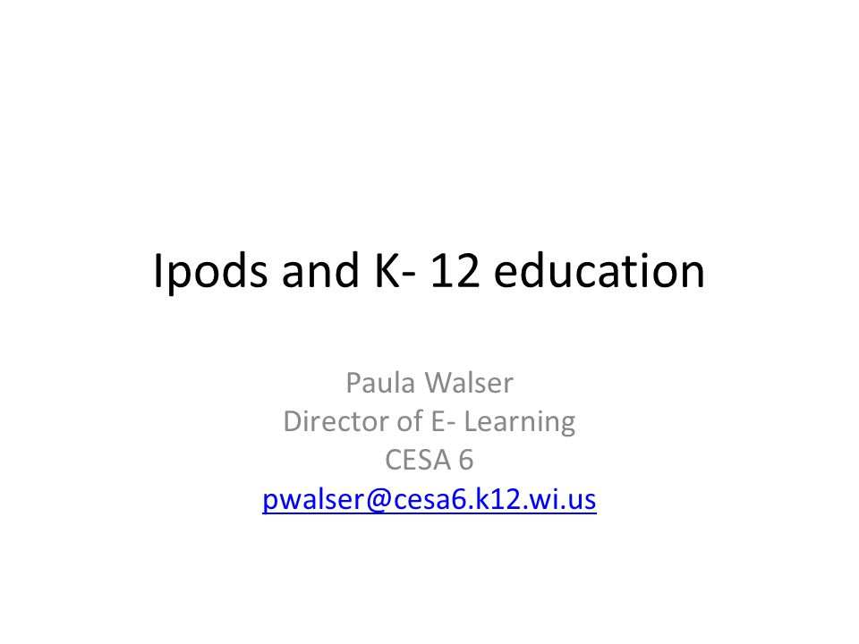 Ipods and K- 12 education Paula Walser Director of E- Learning CESA 6 pwalser@cesa6.k12.wi.us