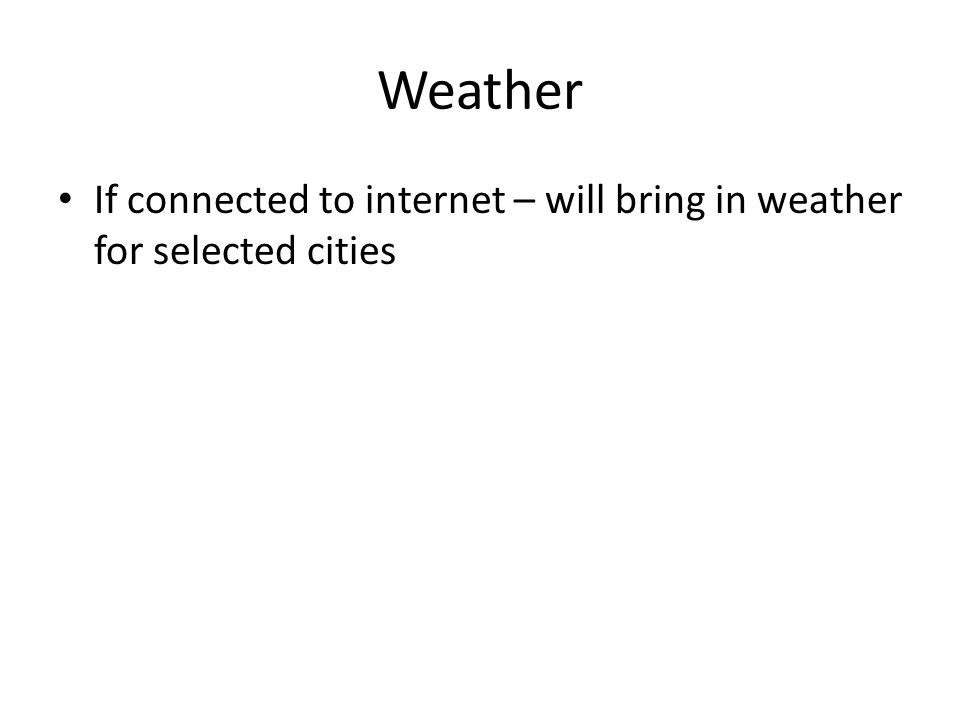 Weather If connected to internet – will bring in weather for selected cities