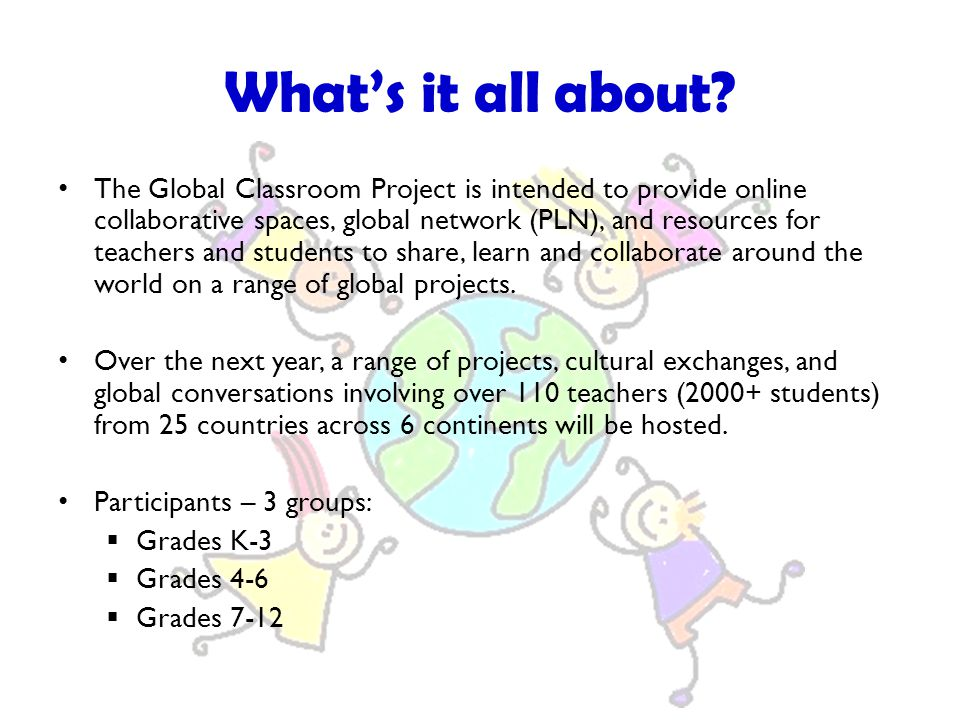 The Global Classroom Project is intended to provide online collaborative spaces, global network (PLN), and resources for teachers and students to shar