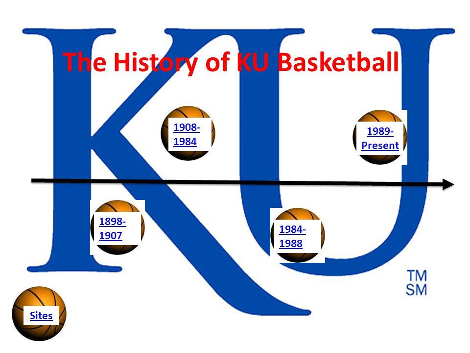The History of KU Basketball 1898- 1907 1908- 1984 1984- 1988 1989- Present Sites