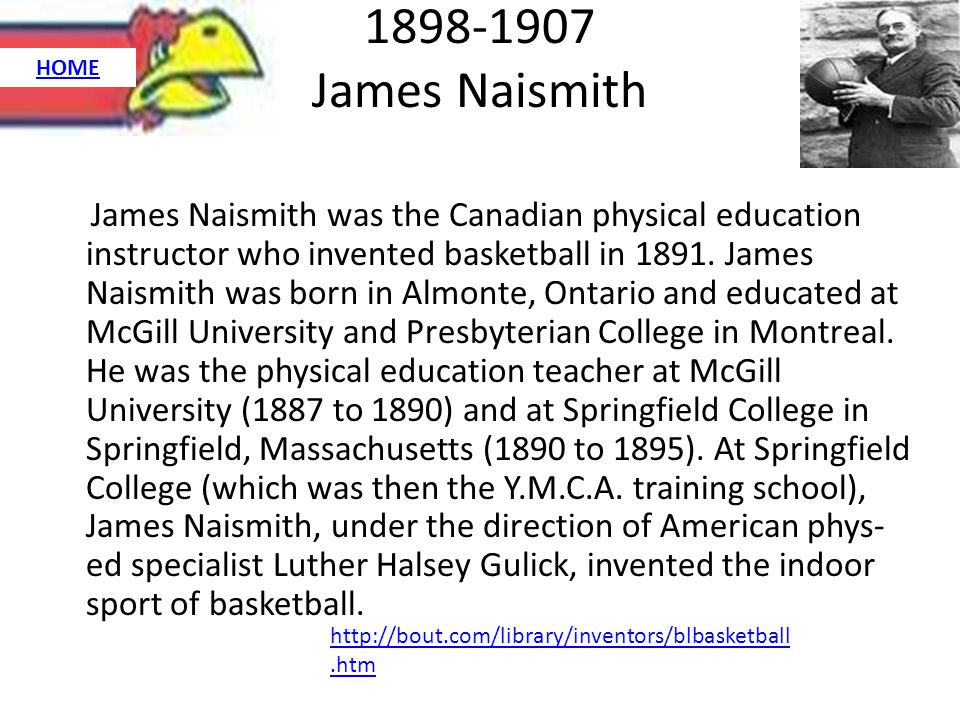 1898-1907 James Naismith James Naismith was the Canadian physical education instructor who invented basketball in 1891.