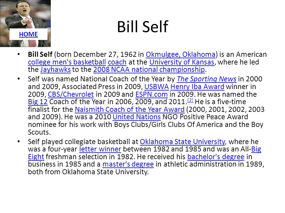 Bill Self Bill Self (born December 27, 1962 in Okmulgee, Oklahoma) is an American college men's basketball coach at the University of Kansas, where he
