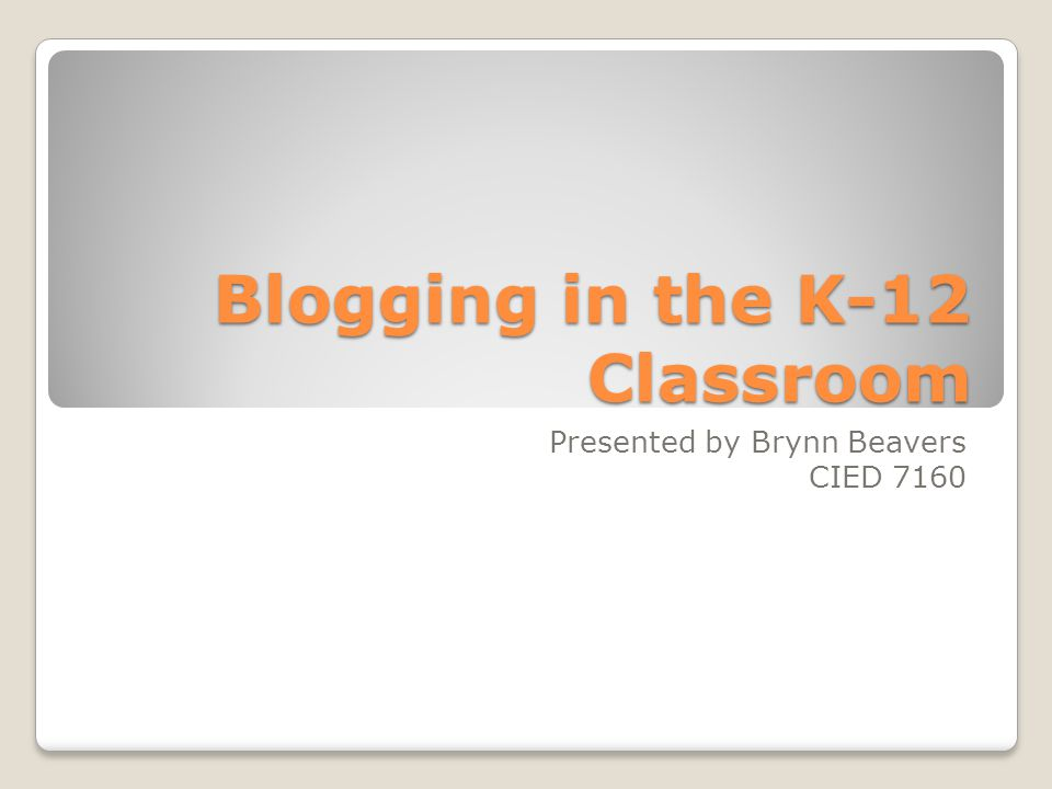 Blogging in the K-12 Classroom Presented by Brynn Beavers CIED 7160