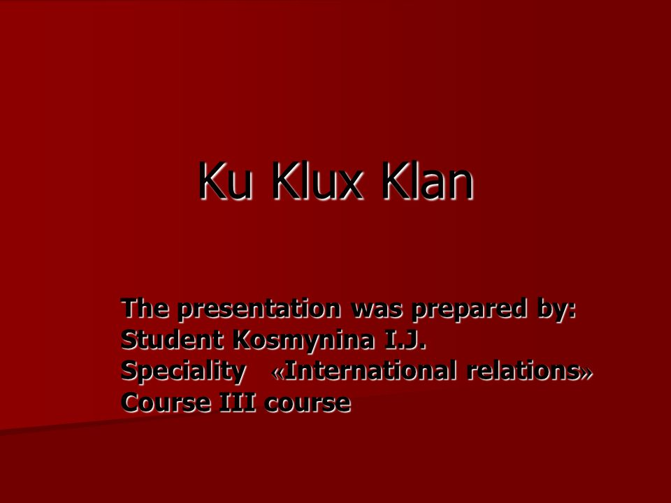 Ku Klux Klan The presentation was prepared by: Student Kosmynina I.J. Speciality « International relations » Course III course