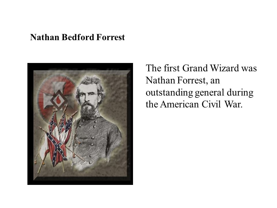 Nathan Bedford Forrest The first Grand Wizard was Nathan Forrest, an outstanding general during the American Civil War.