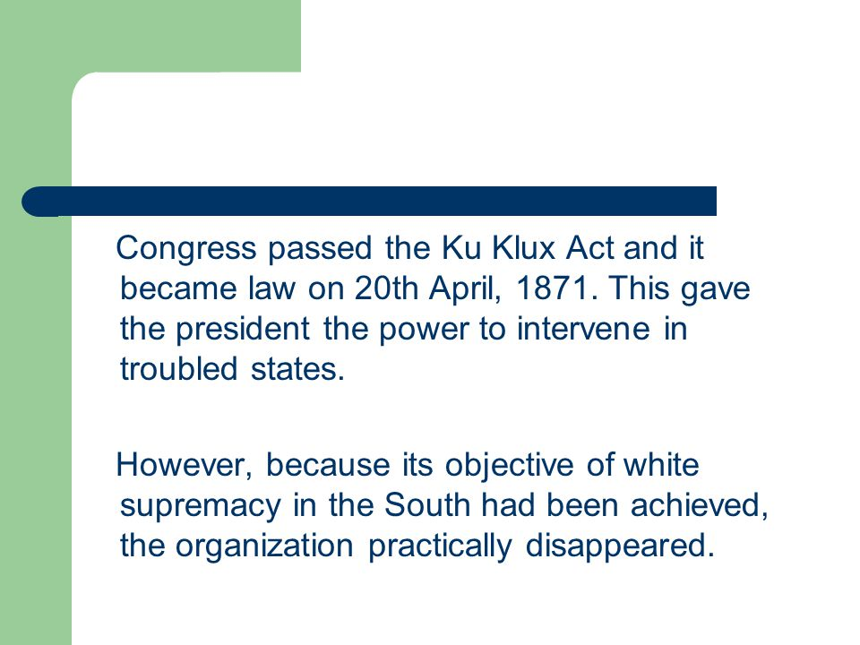 Congress passed the Ku Klux Act and it became law on 20th April, 1871. This gave the president the power to intervene in troubled states. However, bec